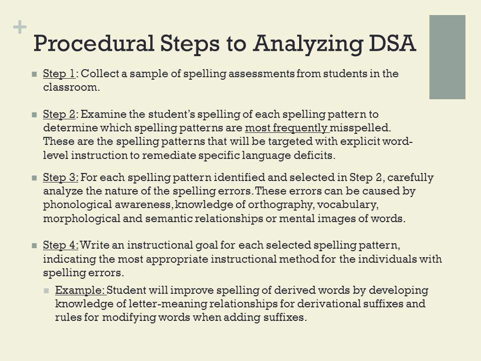 + Procedural Steps to Analyzing DSA Step 1: Collect a sample of spelling assessments from students in the classroom. Step 2: Examine the student's spe