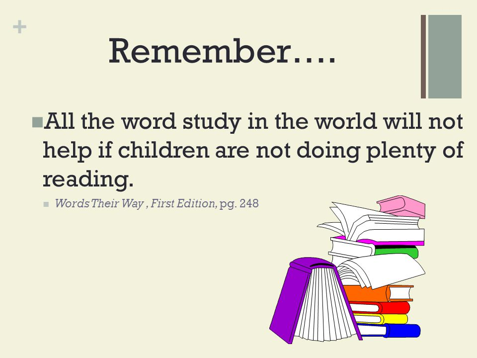 + Remember…. All the word study in the world will not help if children are not doing plenty of reading. Words Their Way, First Edition, pg. 248