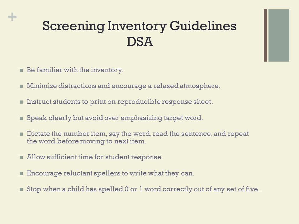 + Screening Inventory Guidelines DSA Be familiar with the inventory. Minimize distractions and encourage a relaxed atmosphere. Instruct students to pr