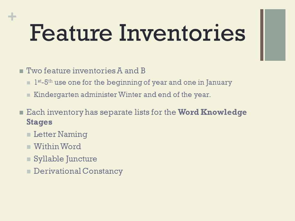 + Feature Inventories Two feature inventories A and B 1 st -5 th use one for the beginning of year and one in January Kindergarten administer Winter a