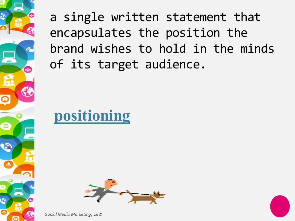 Social Media Marketing, 2e© a single written statement that encapsulates the position the brand wishes to hold in the minds of its target audience. po