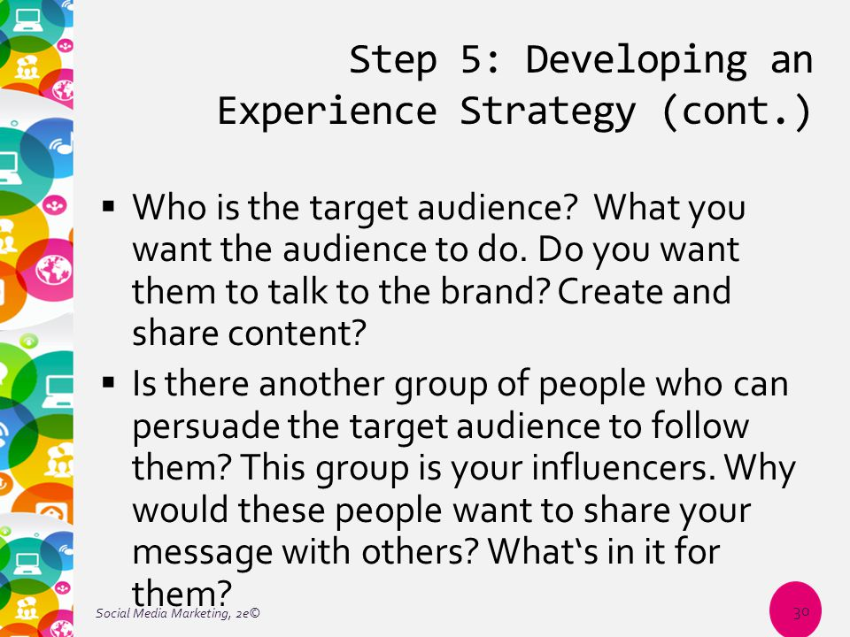 Step 5: Developing an Experience Strategy (cont.)  Who is the target audience? What you want the audience to do. Do you want them to talk to the bran