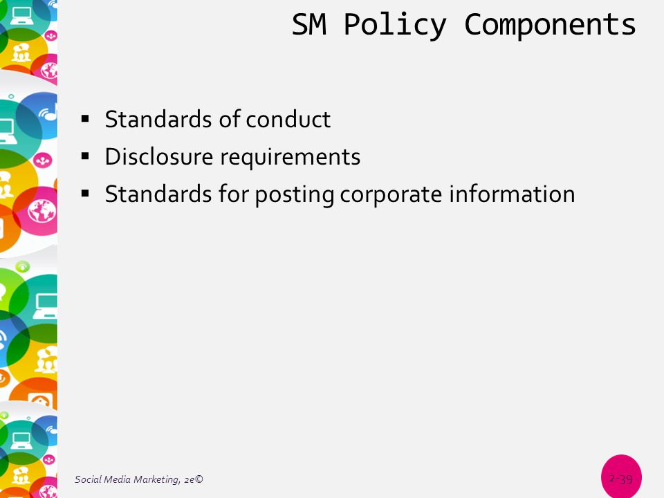 SM Policy Components  Standards of conduct  Disclosure requirements  Standards for posting corporate information Social Media Marketing, 2e© 2-39