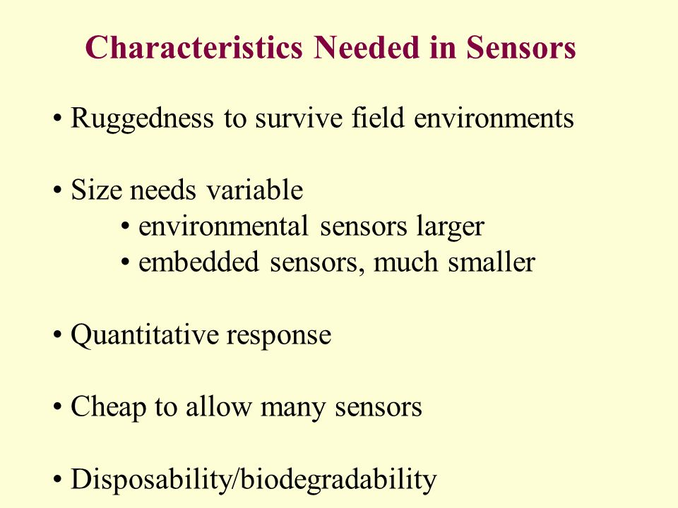 Characteristics Needed in Sensors Ruggedness to survive field environments Size needs variable environmental sensors larger embedded sensors, much smaller Quantitative response Cheap to allow many sensors Disposability/biodegradability
