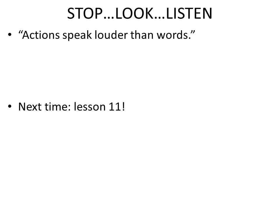 STOP…LOOK…LISTEN Actions speak louder than words. Next time: lesson 11!