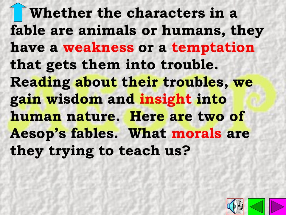 Whether the characters in a fable are animals or humans, they have a weakness or a temptation that gets them into trouble.