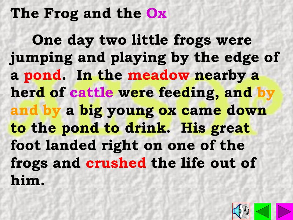 The Frog and the Ox One day two little frogs were jumping and playing by the edge of a pond.