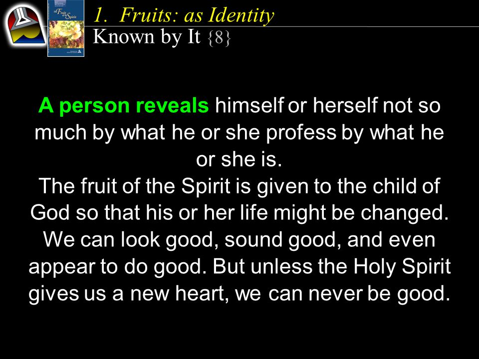 1.Fruits: as Identity Known by It {8} A person reveals himself or herself not so much by what he or she profess by what he or she is.