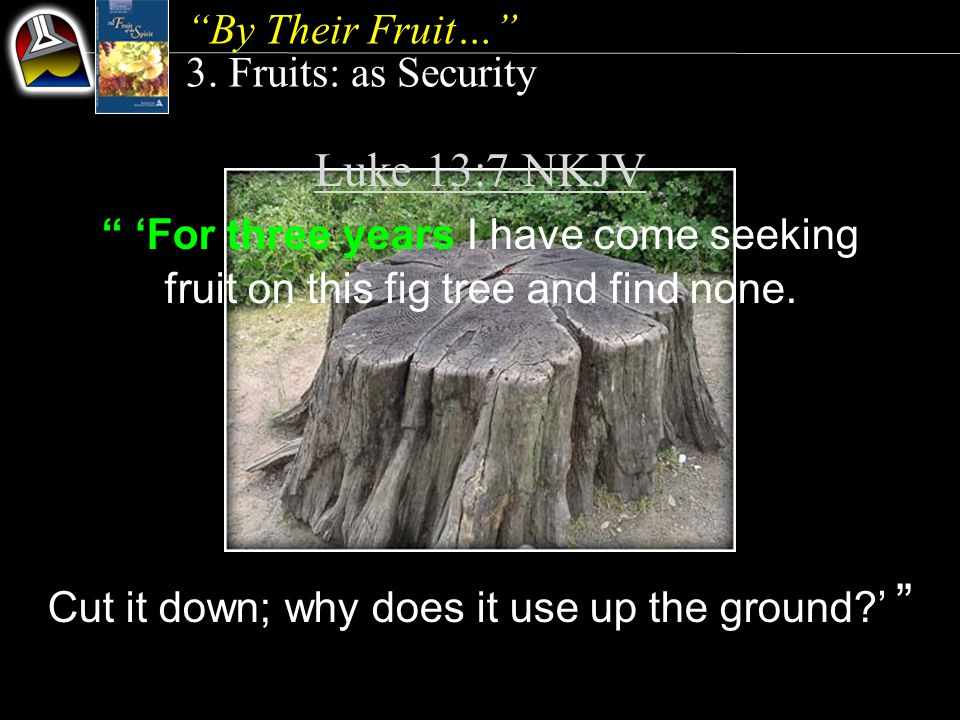 Luke 13:7 NKJV 'For three years I have come seeking fruit on this fig tree and find none.