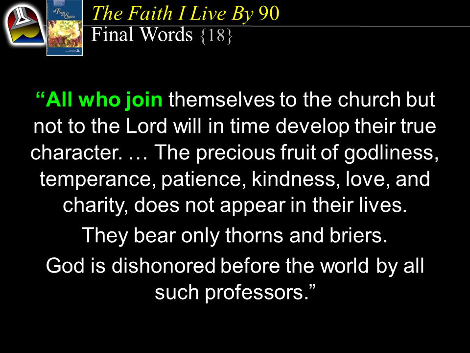 The Faith I Live By 90 Final Words {18} All who join themselves to the church but not to the Lord will in time develop their true character.