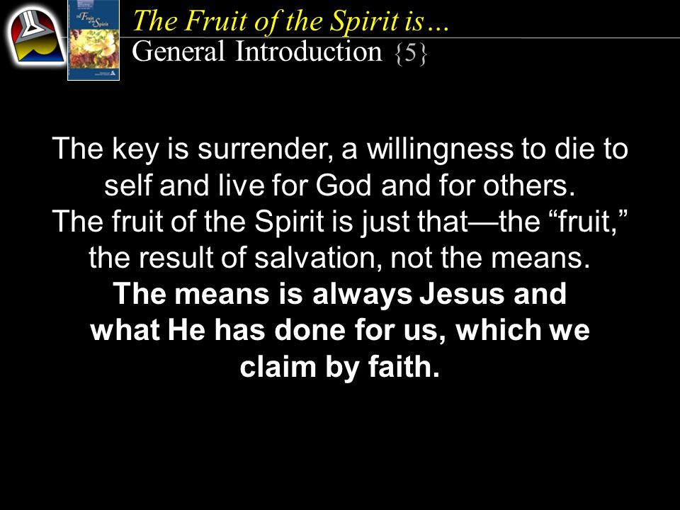 The Fruit of the Spirit is… General Introduction {5} The key is surrender, a willingness to die to self and live for God and for others.