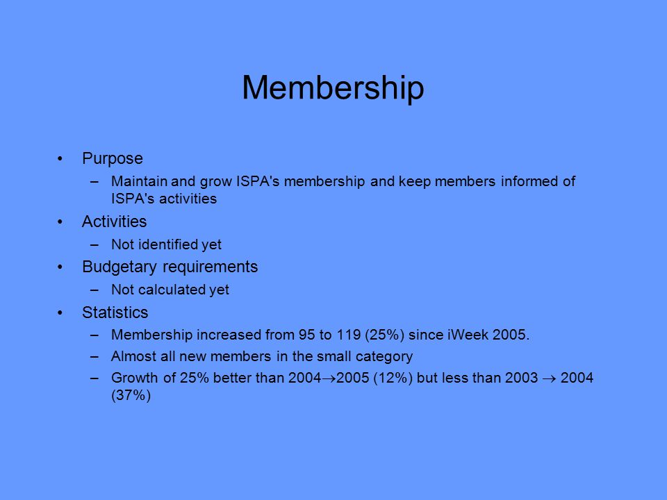 Membership Purpose –Maintain and grow ISPA s membership and keep members informed of ISPA s activities Activities –Not identified yet Budgetary requirements –Not calculated yet Statistics –Membership increased from 95 to 119 (25%) since iWeek 2005.