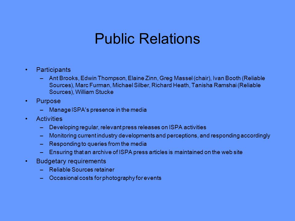 Public Relations Participants –Ant Brooks, Edwin Thompson, Elaine Zinn, Greg Massel (chair), Ivan Booth (Reliable Sources), Marc Furman, Michael Silber, Richard Heath, Tanisha Ramshai (Reliable Sources), William Stucke Purpose –Manage ISPA s presence in the media Activities –Developing regular, relevant press releases on ISPA activities –Monitoring current industry developments and perceptions, and responding accordingly –Responding to queries from the media –Ensuring that an archive of ISPA press articles is maintained on the web site Budgetary requirements –Reliable Sources retainer –Occasional costs for photography for events
