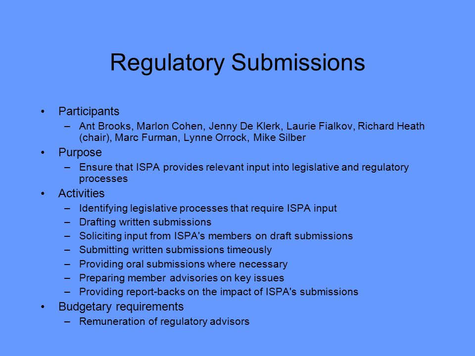 Regulatory Submissions Participants –Ant Brooks, Marlon Cohen, Jenny De Klerk, Laurie Fialkov, Richard Heath (chair), Marc Furman, Lynne Orrock, Mike Silber Purpose –Ensure that ISPA provides relevant input into legislative and regulatory processes Activities –Identifying legislative processes that require ISPA input –Drafting written submissions –Soliciting input from ISPA s members on draft submissions –Submitting written submissions timeously –Providing oral submissions where necessary –Preparing member advisories on key issues –Providing report-backs on the impact of ISPA s submissions Budgetary requirements –Remuneration of regulatory advisors