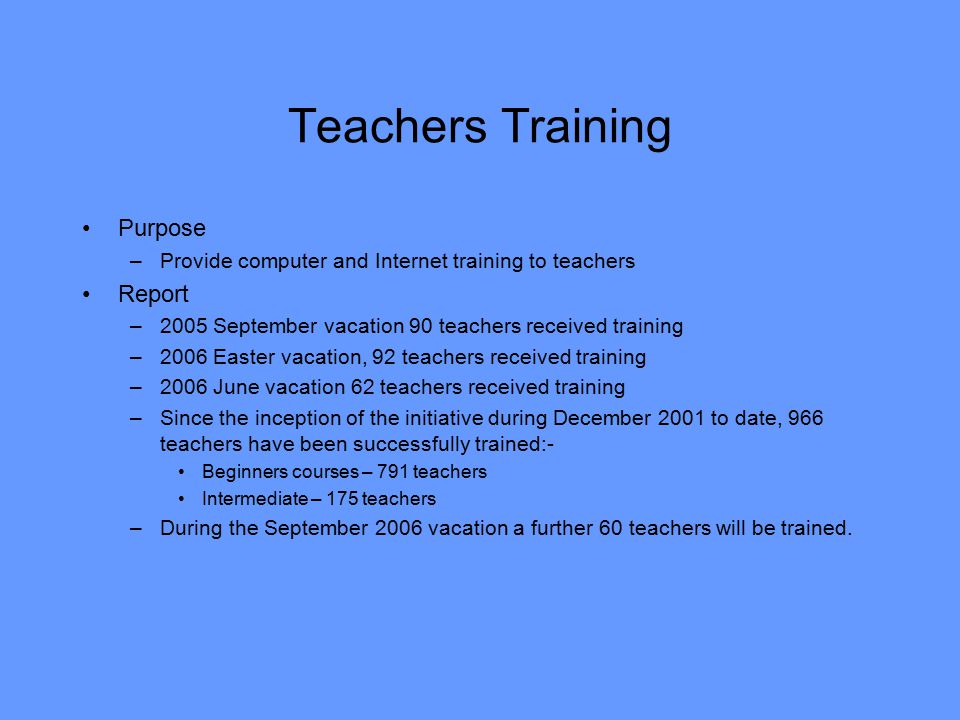 Teachers Training Purpose –Provide computer and Internet training to teachers Report –2005 September vacation 90 teachers received training –2006 Easter vacation, 92 teachers received training –2006 June vacation 62 teachers received training –Since the inception of the initiative during December 2001 to date, 966 teachers have been successfully trained:- Beginners courses – 791 teachers Intermediate – 175 teachers –During the September 2006 vacation a further 60 teachers will be trained.