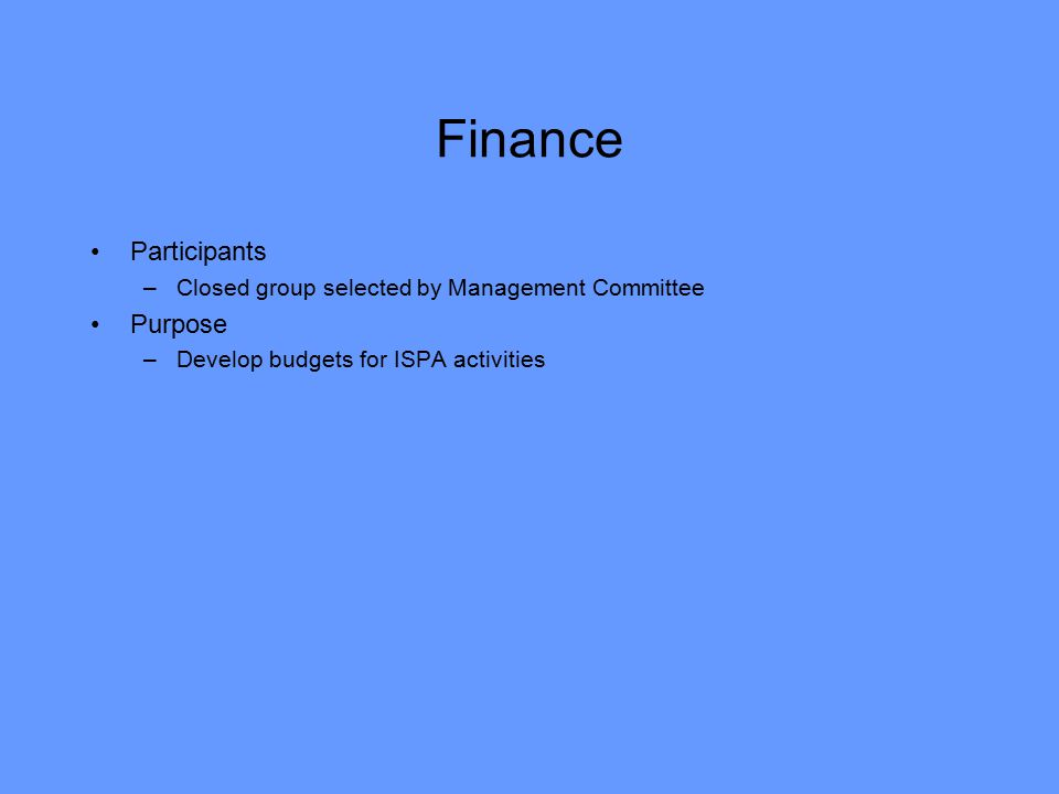 Finance Participants –Closed group selected by Management Committee Purpose –Develop budgets for ISPA activities