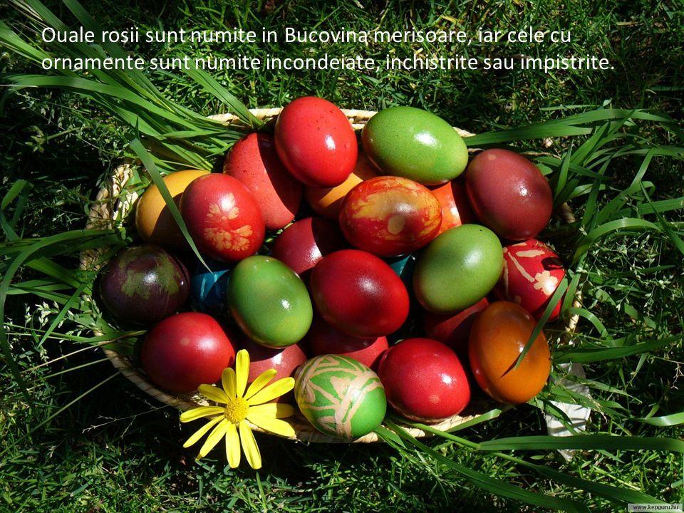 Ouale rosii sunt numite in Bucovina merisoare, iar cele cu ornamente sunt numite incondeiate, inchistrite sau impistrite.