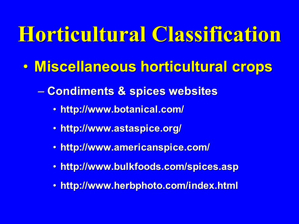 Horticultural Classification Miscellaneous horticultural cropsMiscellaneous horticultural crops –Condiments & spices websites http://www.botanical.com/http://www.botanical.com/ http://www.astaspice.org/http://www.astaspice.org/ http://www.americanspice.com/http://www.americanspice.com/ http://www.bulkfoods.com/spices.asphttp://www.bulkfoods.com/spices.asp http://www.herbphoto.com/index.htmlhttp://www.herbphoto.com/index.html