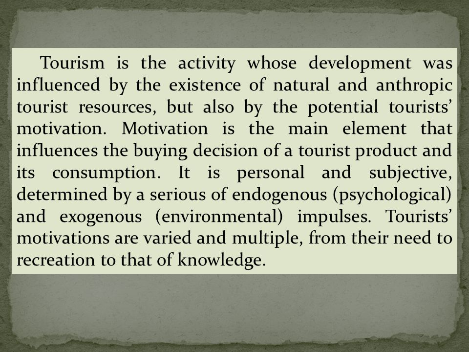 Tourism is the activity whose development was influenced by the existence of natural and anthropic tourist resources, but also by the potential tourists' motivation.