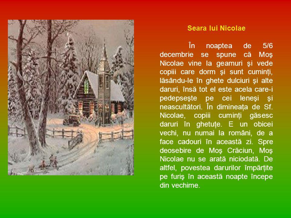 Seara lui Nicolae În noaptea de 5/6 decembrie se spune că Moş Nicolae vine la geamuri şi vede copiii care dorm şi sunt cuminţi, lăsându-le în ghete dulciuri şi alte daruri, însă tot el este acela care-i pedepseşte pe cei leneşi şi neascultători.