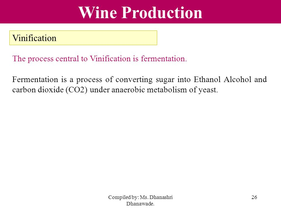 Compiled by: Ms. Dhanashri Dhanawade. 26 Wine Production Vinification The process central to Vinification is fermentation. Fermentation is a process o