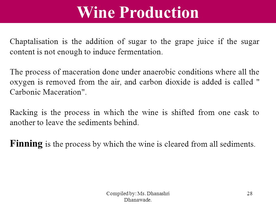 Compiled by: Ms. Dhanashri Dhanawade. 28 Wine Production Chaptalisation is the addition of sugar to the grape juice if the sugar content is not enough