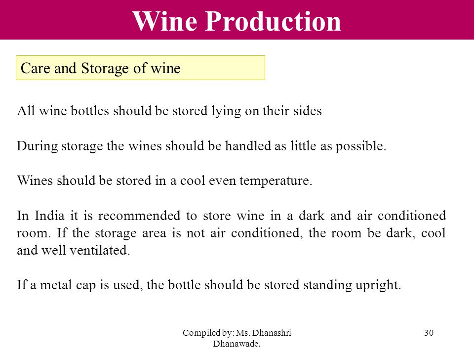 Compiled by: Ms. Dhanashri Dhanawade. 30 Wine Production All wine bottles should be stored lying on their sides During storage the wines should be han