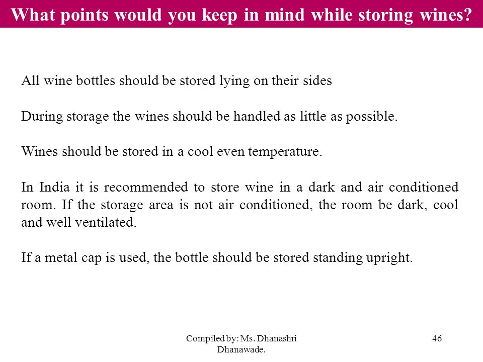 Compiled by: Ms. Dhanashri Dhanawade. 46 What points would you keep in mind while storing wines.