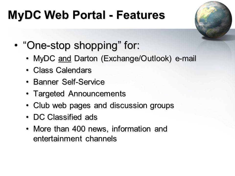 MyDC Web Portal - Features One-stop shopping for: One-stop shopping for: MyDC and Darton (Exchange/Outlook) e-mailMyDC and Darton (Exchange/Outlook) e-mail Class CalendarsClass Calendars Banner Self-ServiceBanner Self-Service Targeted AnnouncementsTargeted Announcements Club web pages and discussion groupsClub web pages and discussion groups DC Classified adsDC Classified ads More than 400 news, information and entertainment channelsMore than 400 news, information and entertainment channels