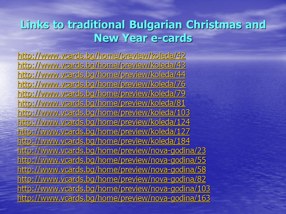 Links to traditional Bulgarian Christmas and New Year e-cards http://www.vcards.bg/home/preview/koleda/42 http://www.vcards.bg/home/preview/koleda/43 http://www.vcards.bg/home/preview/koleda/44 http://www.vcards.bg/home/preview/koleda/76 http://www.vcards.bg/home/preview/koleda/79 http://www.vcards.bg/home/preview/koleda/81 http://www.vcards.bg/home/preview/koleda/103 http://www.vcards.bg/home/preview/koleda/124 http://www.vcards.bg/home/preview/koleda/127 http://www.vcards.bg/home/preview/koleda/184 http://www.vcards.bg/home/preview/nova-godina/23 http://www.vcards.bg/home/preview/nova-godina/55 http://www.vcards.bg/home/preview/nova-godina/58 http://www.vcards.bg/home/preview/nova-godina/82 http://www.vcards.bg/home/preview/nova-godina/103 http://www.vcards.bg/home/preview/nova-godina/163