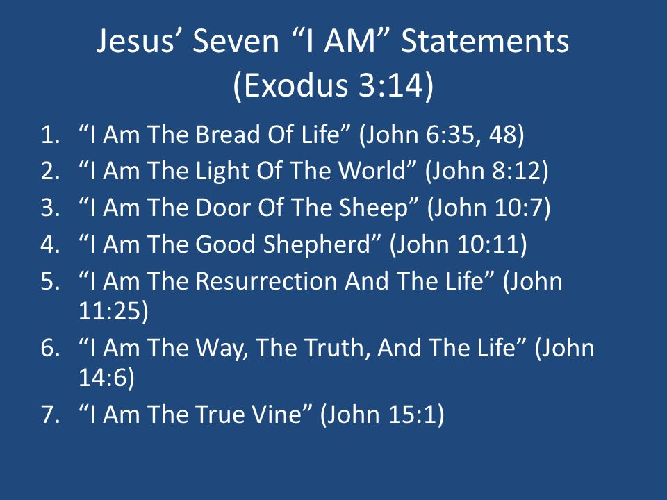 Jesus' Seven I AM Statements (Exodus 3:14) 1. I Am The Bread Of Life (John 6:35, 48) 2. I Am The Light Of The World (John 8:12) 3. I Am The Door Of The Sheep (John 10:7) 4. I Am The Good Shepherd (John 10:11) 5. I Am The Resurrection And The Life (John 11:25) 6. I Am The Way, The Truth, And The Life (John 14:6) 7. I Am The True Vine (John 15:1)