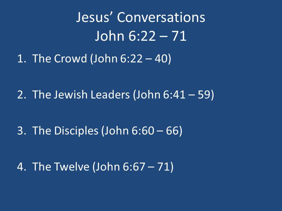 Jesus' Conversations John 6:22 – 71 1.The Crowd (John 6:22 – 40) 2.