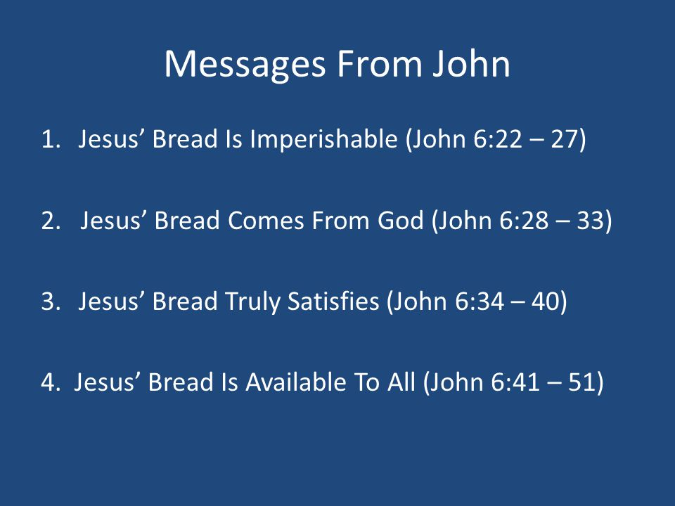Messages From John 1.Jesus' Bread Is Imperishable (John 6:22 – 27) 2. Jesus' Bread Comes From God (John 6:28 – 33) 3.Jesus' Bread Truly Satisfies (Joh