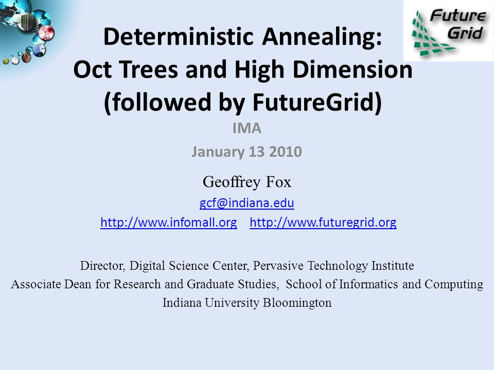 Deterministic Annealing: Oct Trees and High Dimension (followed by FutureGrid) IMA January 13 2010 Geoffrey Fox gcf@indiana.edu http://www.infomall.org http://www.futuregrid.orghttp://www.infomall.orghttp://www.futuregrid.org Director, Digital Science Center, Pervasive Technology Institute Associate Dean for Research and Graduate Studies, School of Informatics and Computing Indiana University Bloomington
