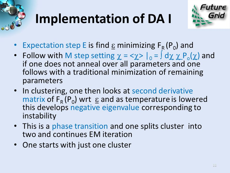Implementation of DA I Expectation step E is find  minimizing F R (P 0 ) and Follow with M step setting  = | 0 =  d   P o (  ) and if one does not anneal over all parameters and one follows with a traditional minimization of remaining parameters In clustering, one then looks at second derivative matrix of F R (P 0 ) wrt  and as temperature is lowered this develops negative eigenvalue corresponding to instability This is a phase transition and one splits cluster into two and continues EM iteration One starts with just one cluster 11