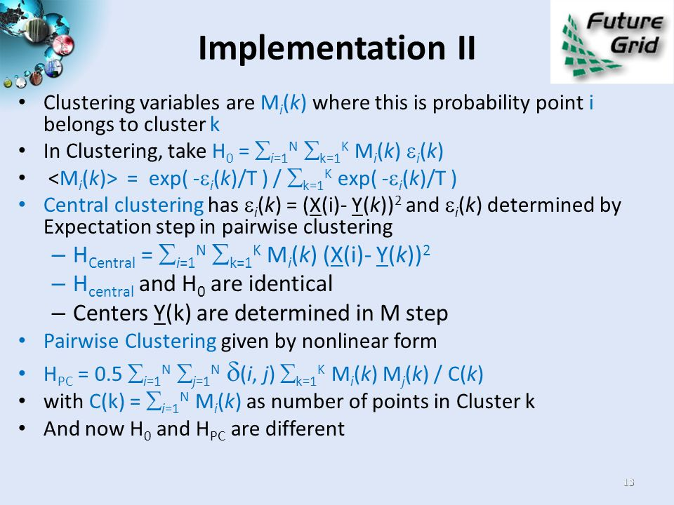 Implementation II Clustering variables are M i (k) where this is probability point i belongs to cluster k In Clustering, take H 0 =  i=1 N  k=1 K M i (k)  i (k) = exp( -  i (k)/T ) /  k=1 K exp( -  i (k)/T ) Central clustering has  i (k) = (X(i)- Y(k)) 2 and  i (k) determined by Expectation step in pairwise clustering – H Central =  i=1 N  k=1 K M i (k) (X(i)- Y(k)) 2 – H central and H 0 are identical – Centers Y(k) are determined in M step Pairwise Clustering given by nonlinear form H PC = 0.5  i=1 N  j=1 N  (i, j)  k=1 K M i (k) M j (k) / C(k) with C(k) =  i=1 N M i (k) as number of points in Cluster k And now H 0 and H PC are different 13