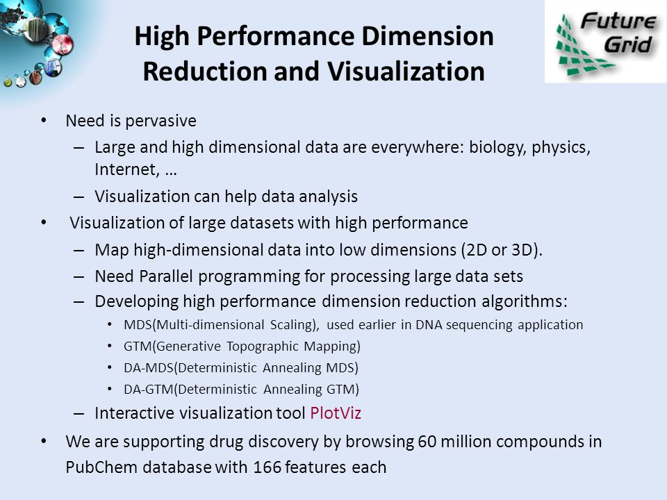 High Performance Dimension Reduction and Visualization Need is pervasive – Large and high dimensional data are everywhere: biology, physics, Internet, … – Visualization can help data analysis Visualization of large datasets with high performance – Map high-dimensional data into low dimensions (2D or 3D).