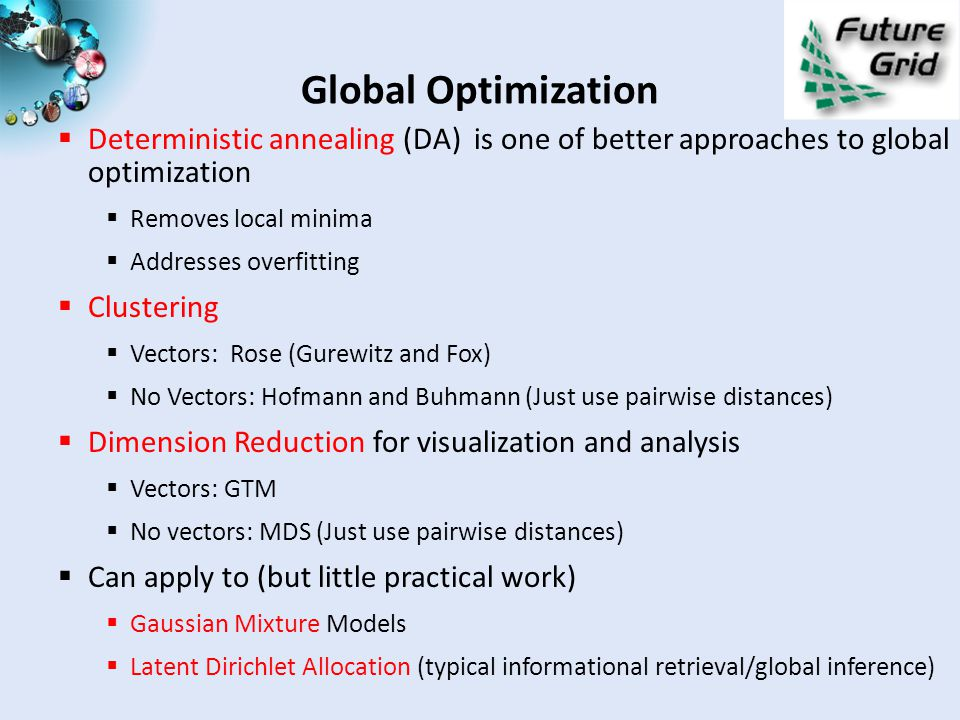 Global Optimization  Deterministic annealing (DA) is one of better approaches to global optimization  Removes local minima  Addresses overfitting  Clustering  Vectors: Rose (Gurewitz and Fox)  No Vectors: Hofmann and Buhmann (Just use pairwise distances)  Dimension Reduction for visualization and analysis  Vectors: GTM  No vectors: MDS (Just use pairwise distances)  Can apply to (but little practical work)  Gaussian Mixture Models  Latent Dirichlet Allocation (typical informational retrieval/global inference)