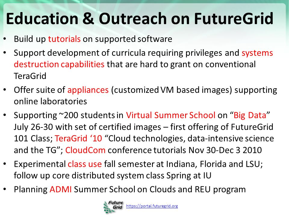 https://portal.futuregrid.org Education & Outreach on FutureGrid Build up tutorials on supported software Support development of curricula requiring privileges and systems destruction capabilities that are hard to grant on conventional TeraGrid Offer suite of appliances (customized VM based images) supporting online laboratories Supporting ~200 students in Virtual Summer School on Big Data July 26-30 with set of certified images – first offering of FutureGrid 101 Class; TeraGrid '10 Cloud technologies, data-intensive science and the TG ; CloudCom conference tutorials Nov 30-Dec 3 2010 Experimental class use fall semester at Indiana, Florida and LSU; follow up core distributed system class Spring at IU Planning ADMI Summer School on Clouds and REU program