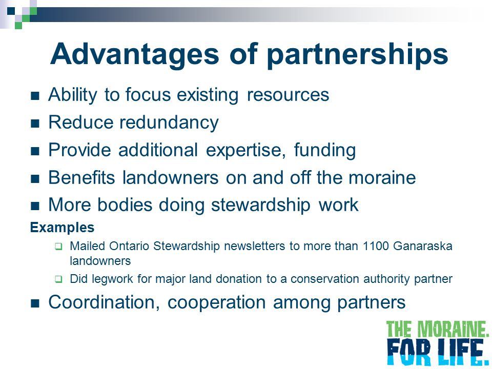 Advantages of partnerships Ability to focus existing resources Reduce redundancy Provide additional expertise, funding Benefits landowners on and off the moraine More bodies doing stewardship work Examples  Mailed Ontario Stewardship newsletters to more than 1100 Ganaraska landowners  Did legwork for major land donation to a conservation authority partner Coordination, cooperation among partners
