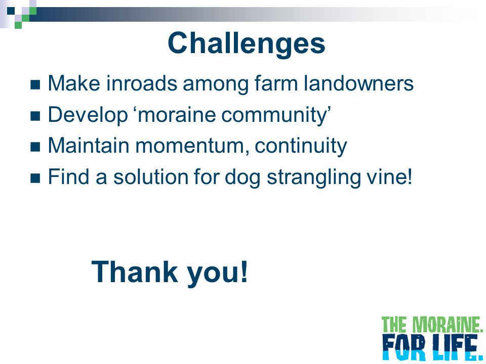 Challenges Make inroads among farm landowners Develop 'moraine community' Maintain momentum, continuity Find a solution for dog strangling vine.