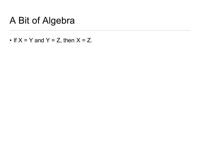 A Bit of Algebra If X = Y and Y = Z, then X = Z.