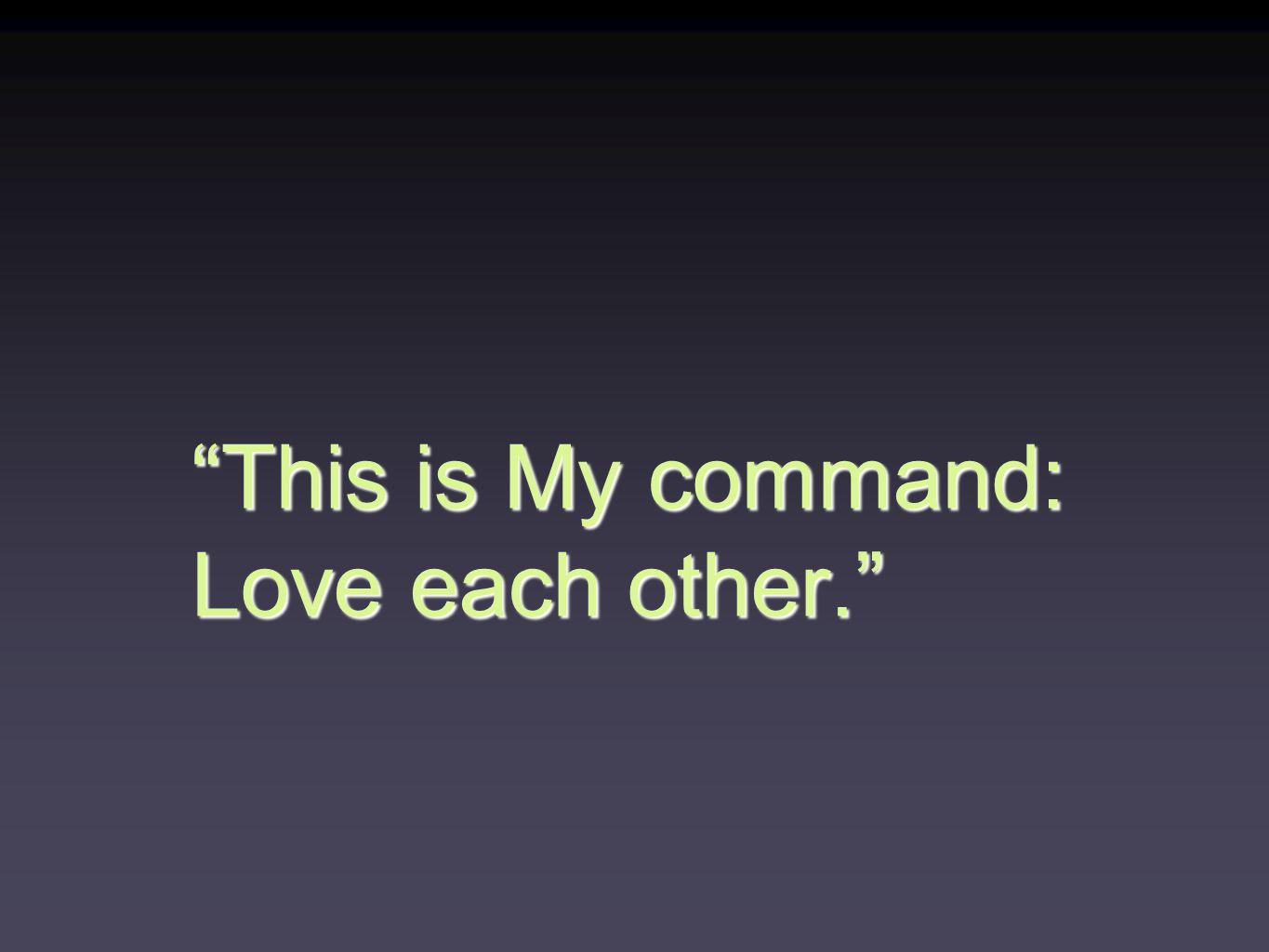 This is My command: Love each other.