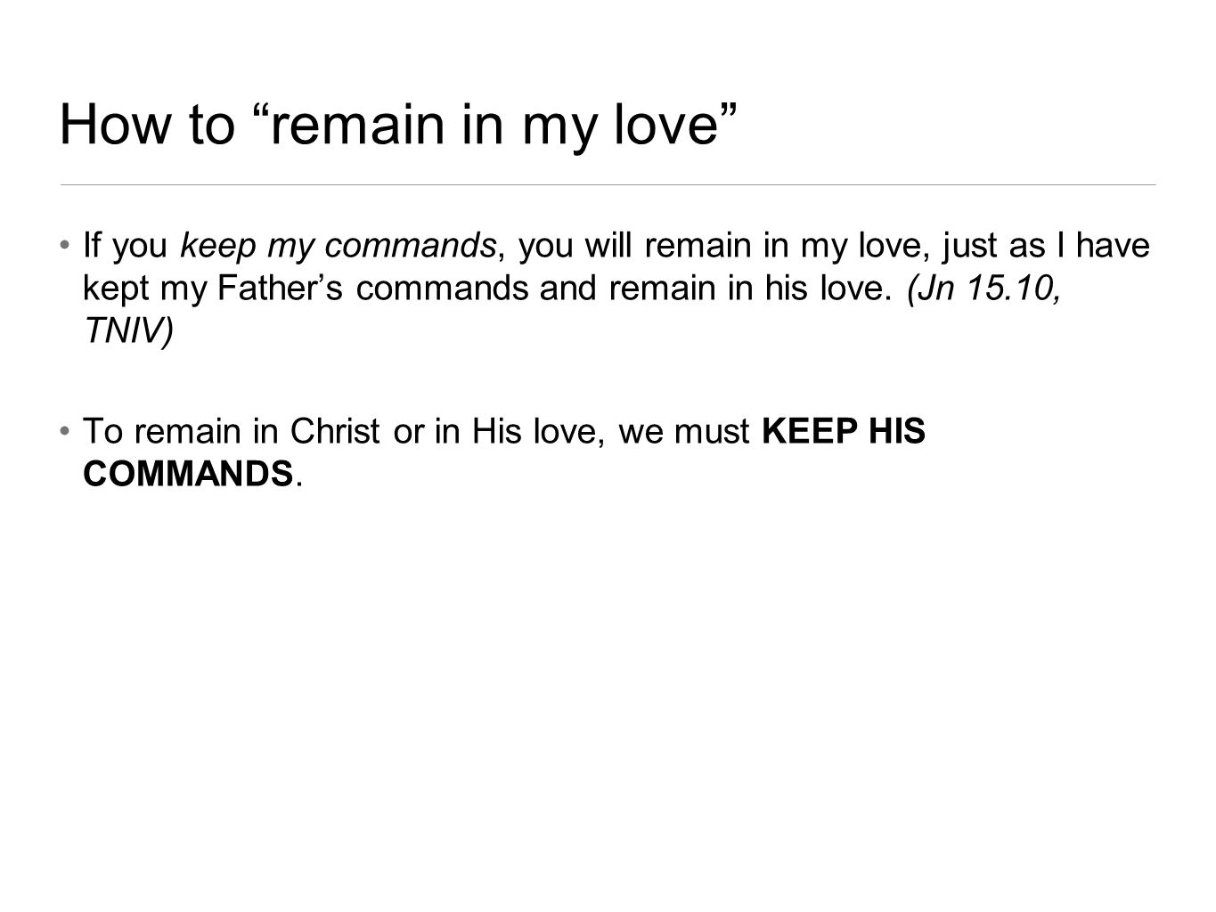 How to remain in my love If you keep my commands, you will remain in my love, just as I have kept my Father's commands and remain in his love.
