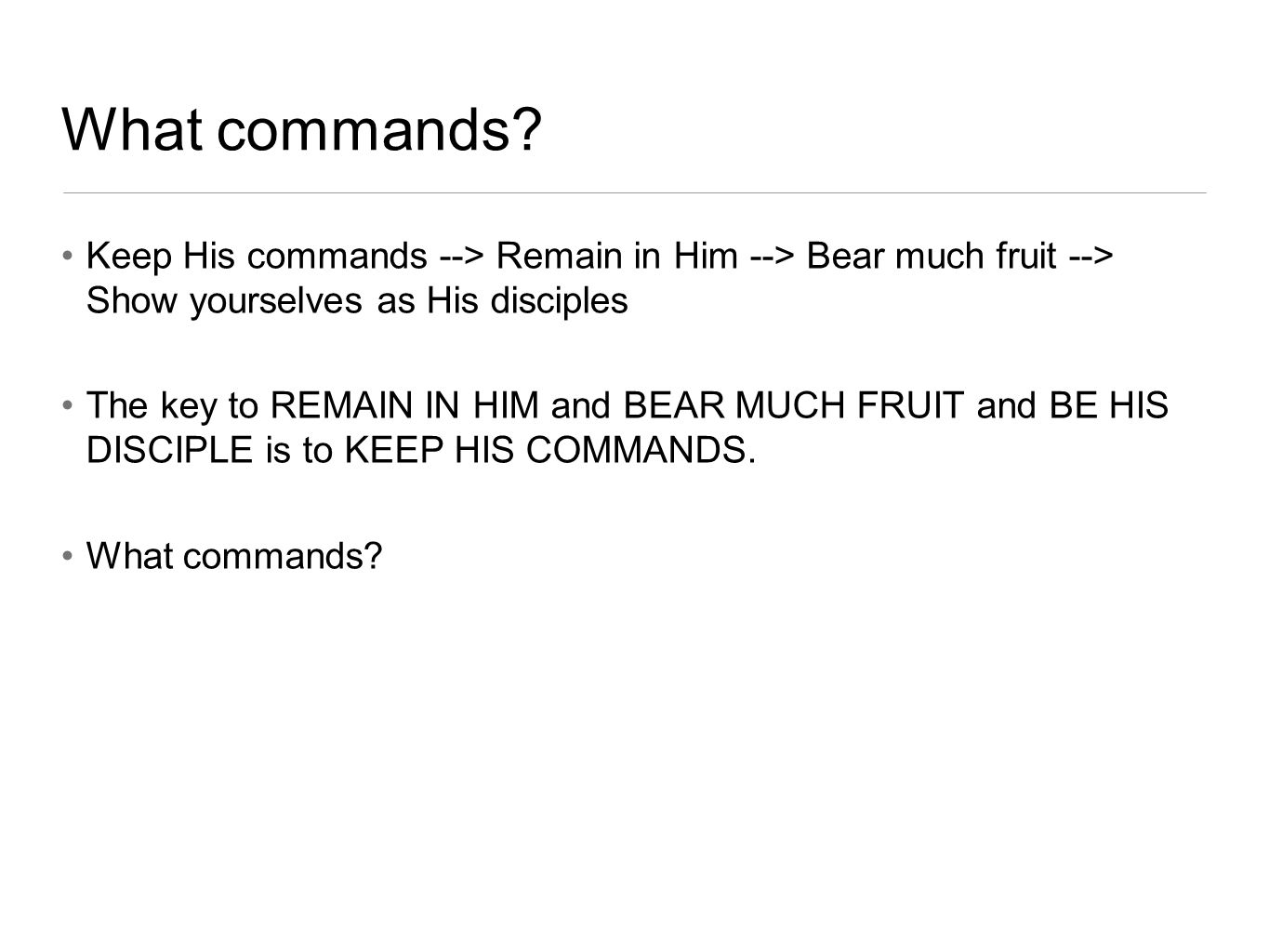 What commands? Keep His commands --> Remain in Him --> Bear much fruit --> Show yourselves as His disciples The key to REMAIN IN HIM and BEAR MUCH FRU