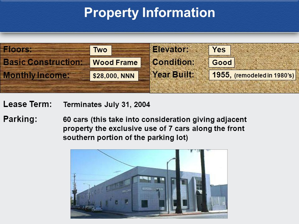 Floors: Two Elevator: Yes Basic Construction: Wood Frame Year Built: 1955, (remodeled in 1980's) Lease Term: Terminates July 31, 2004 Monthly Income: $28,000, NNN Condition: Good Parking: 60 cars (this take into consideration giving adjacent property the exclusive use of 7 cars along the front southern portion of the parking lot) Property Information