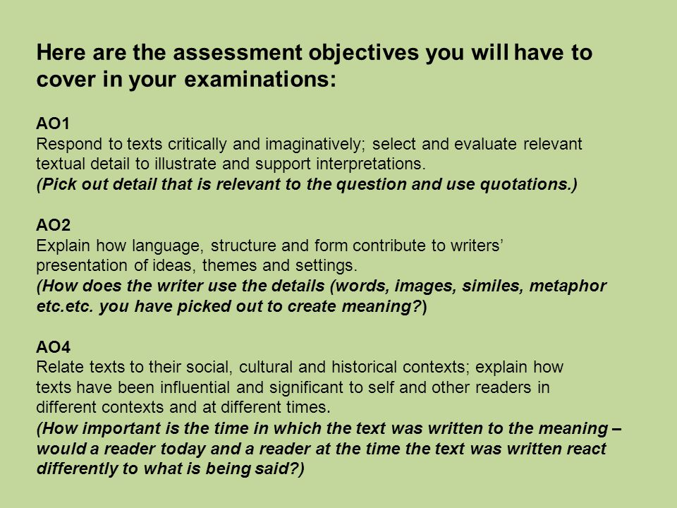 Here are the assessment objectives you will have to cover in your examinations: AO1 Respond to texts critically and imaginatively; select and evaluate