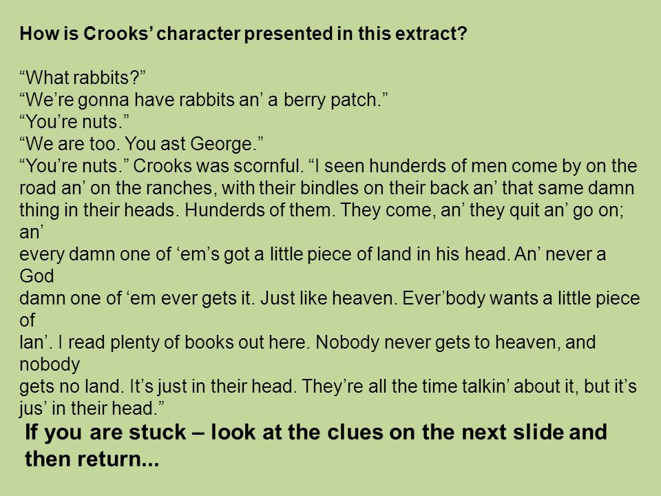 "How is Crooks' character presented in this extract? ""What rabbits?"" ""We're gonna have rabbits an' a berry patch."" ""You're nuts."" ""We are too. You ast"