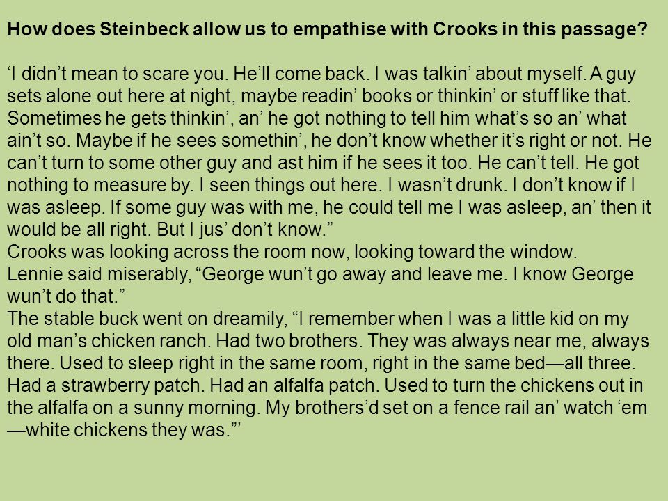 How does Steinbeck allow us to empathise with Crooks in this passage? 'I didn't mean to scare you. He'll come back. I was talkin' about myself. A guy