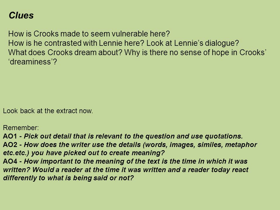 Clues How is Crooks made to seem vulnerable here? How is he contrasted with Lennie here? Look at Lennie's dialogue? What does Crooks dream about? Why